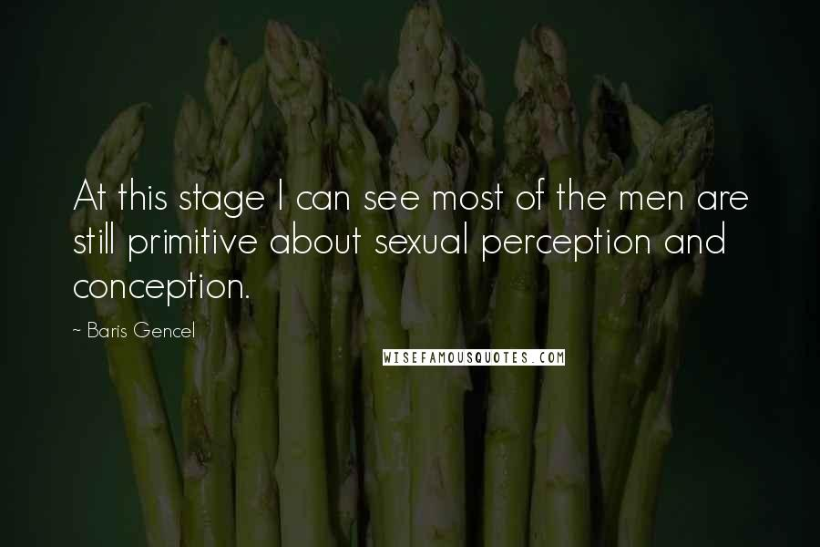 Baris Gencel quotes: At this stage I can see most of the men are still primitive about sexual perception and conception.
