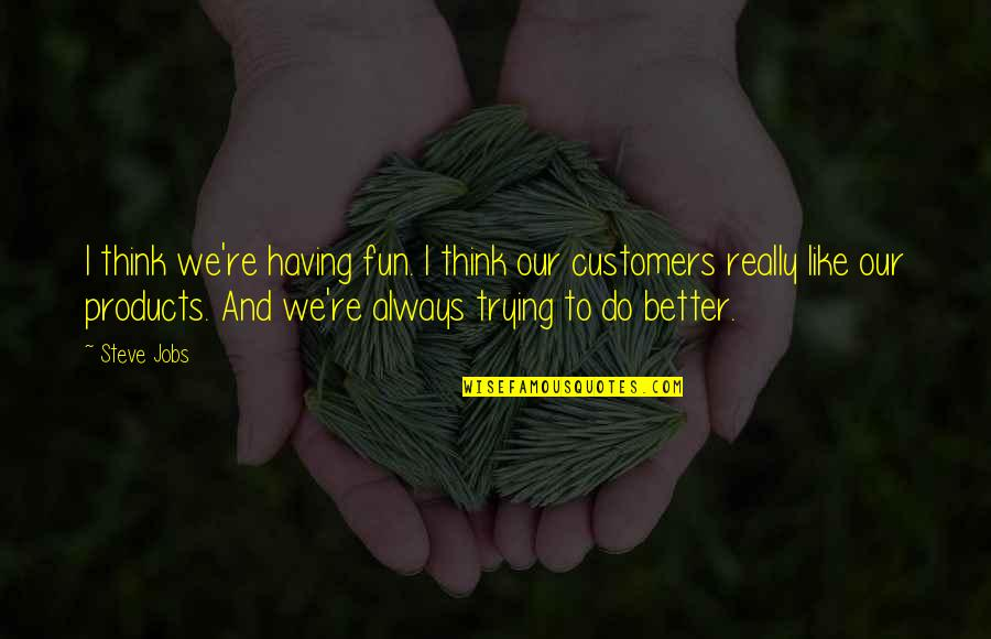 Barish Quotes By Steve Jobs: I think we're having fun. I think our