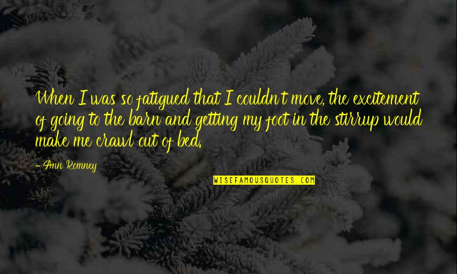 Barn Quotes By Ann Romney: When I was so fatigued that I couldn't