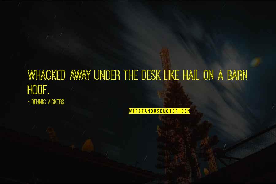 Barn Quotes By Dennis Vickers: Whacked away under the desk like hail on