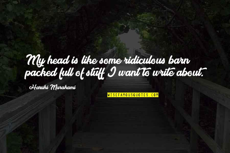 Barn Quotes By Haruki Murakami: My head is like some ridiculous barn packed