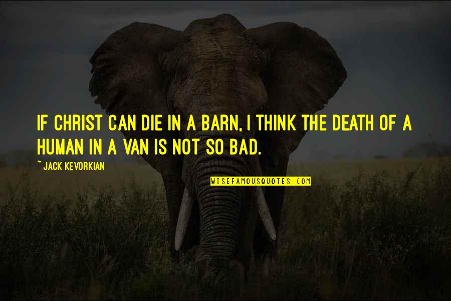 Barn Quotes By Jack Kevorkian: If Christ can die in a barn, I