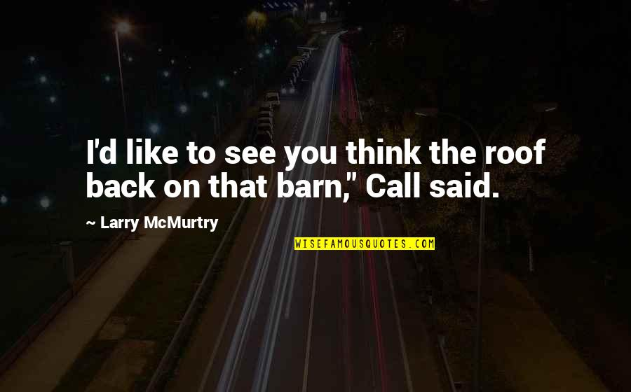 Barn Quotes By Larry McMurtry: I'd like to see you think the roof