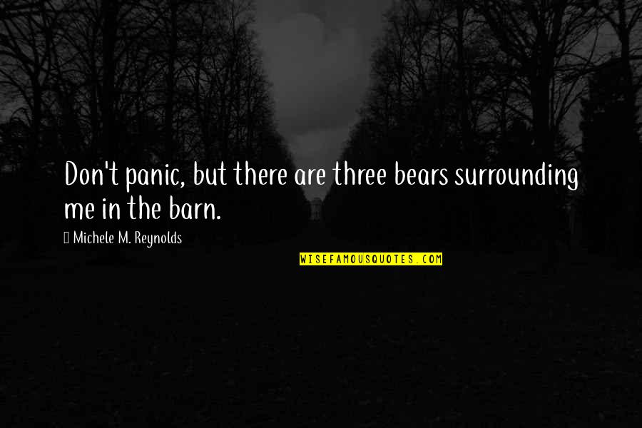 Barn Quotes By Michele M. Reynolds: Don't panic, but there are three bears surrounding