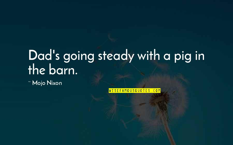 Barn Quotes By Mojo Nixon: Dad's going steady with a pig in the