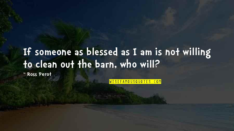 Barn Quotes By Ross Perot: If someone as blessed as I am is