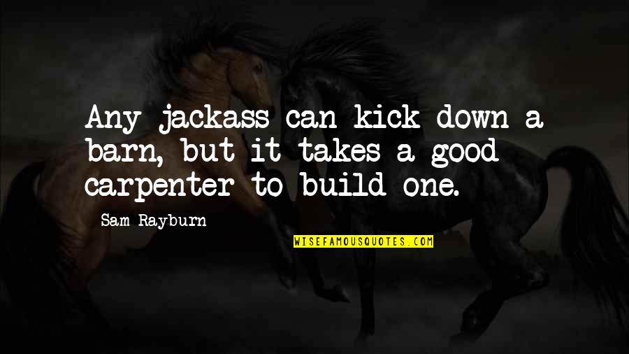 Barn Quotes By Sam Rayburn: Any jackass can kick down a barn, but