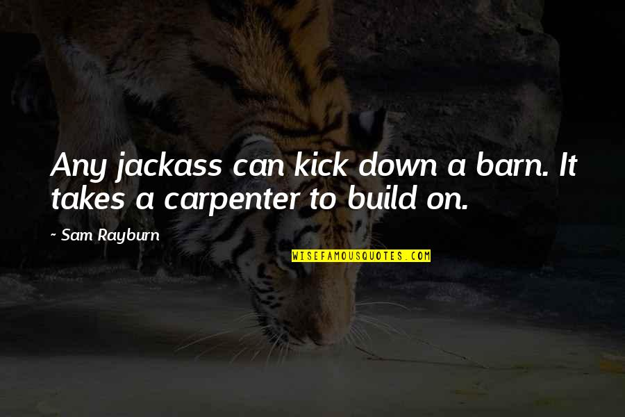 Barn Quotes By Sam Rayburn: Any jackass can kick down a barn. It