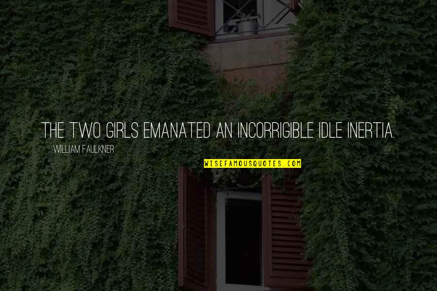 Barn Quotes By William Faulkner: The two girls emanated an incorrigible idle inertia.