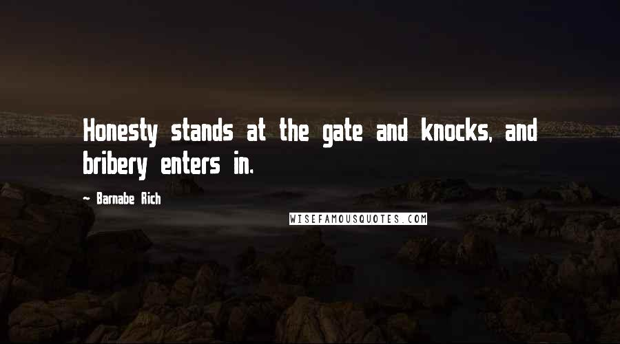 Barnabe Rich quotes: Honesty stands at the gate and knocks, and bribery enters in.