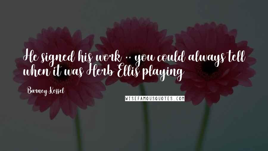 Barney Kessel quotes: He signed his work .. you could always tell when it was Herb Ellis playing