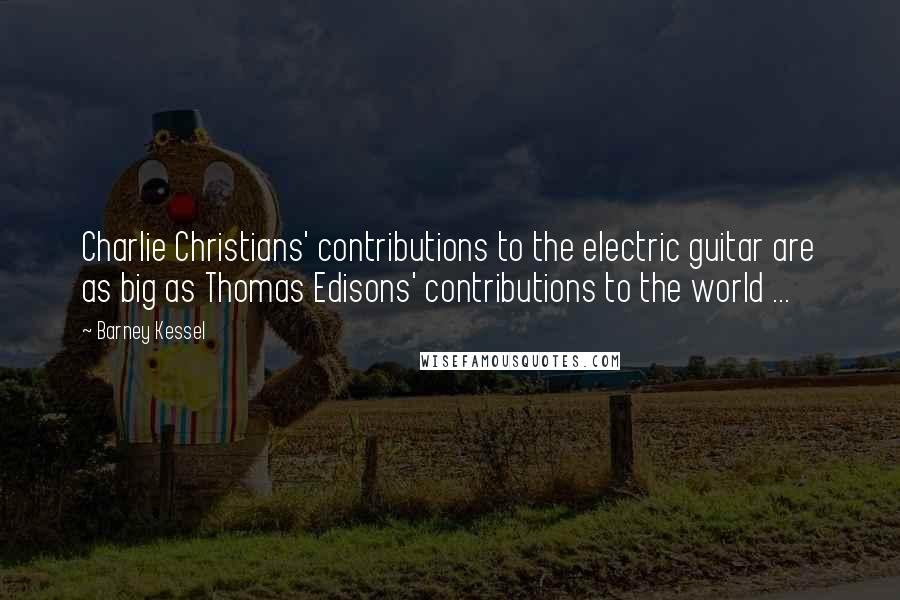 Barney Kessel quotes: Charlie Christians' contributions to the electric guitar are as big as Thomas Edisons' contributions to the world ...