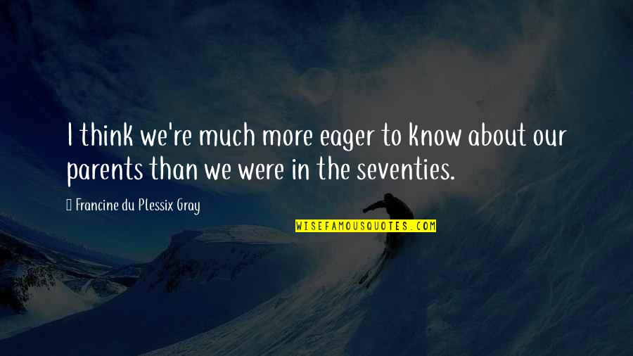 Barney Kilgore Quotes By Francine Du Plessix Gray: I think we're much more eager to know