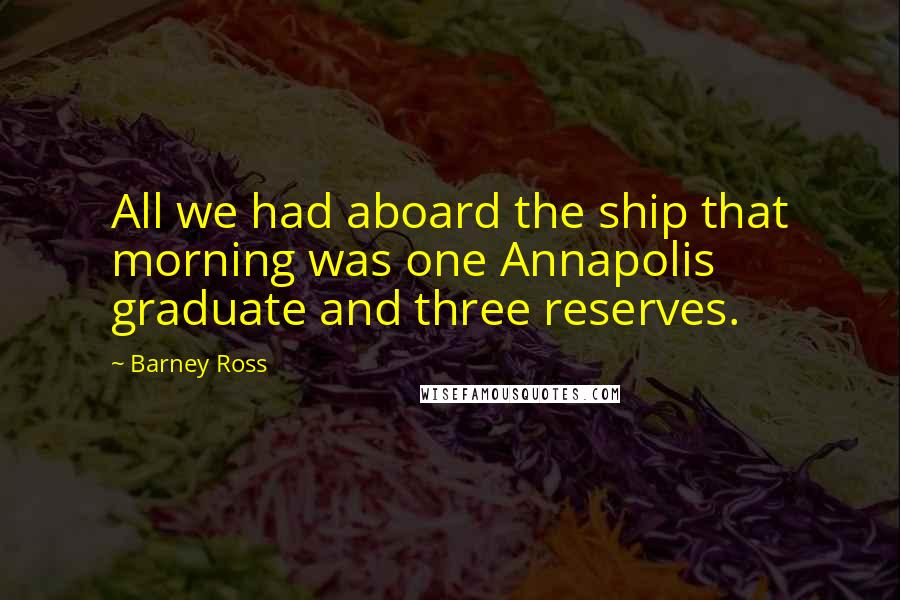 Barney Ross quotes: All we had aboard the ship that morning was one Annapolis graduate and three reserves.