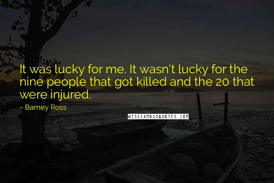 Barney Ross quotes: It was lucky for me. It wasn't lucky for the nine people that got killed and the 20 that were injured.