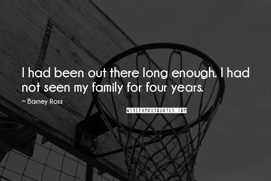 Barney Ross quotes: I had been out there long enough. I had not seen my family for four years.