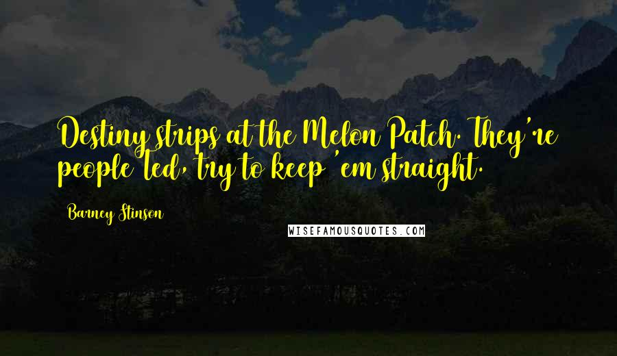 Barney Stinson quotes: Destiny strips at the Melon Patch. They're people Ted, try to keep 'em straight.