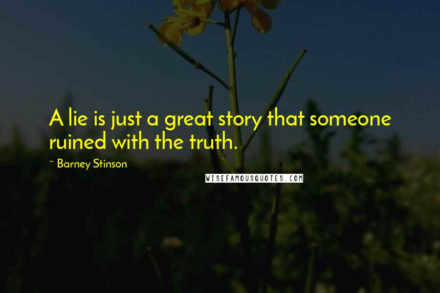 Barney Stinson quotes: A lie is just a great story that someone ruined with the truth.