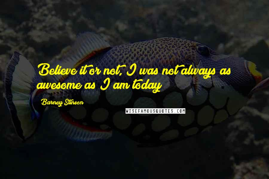 Barney Stinson quotes: Believe it or not, I was not always as awesome as I am today