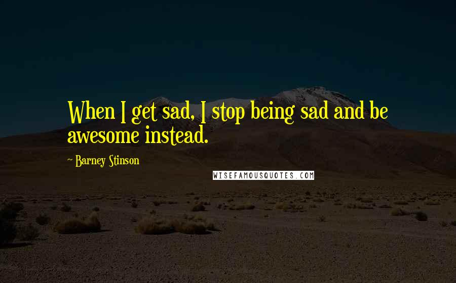 Barney Stinson quotes: When I get sad, I stop being sad and be awesome instead.