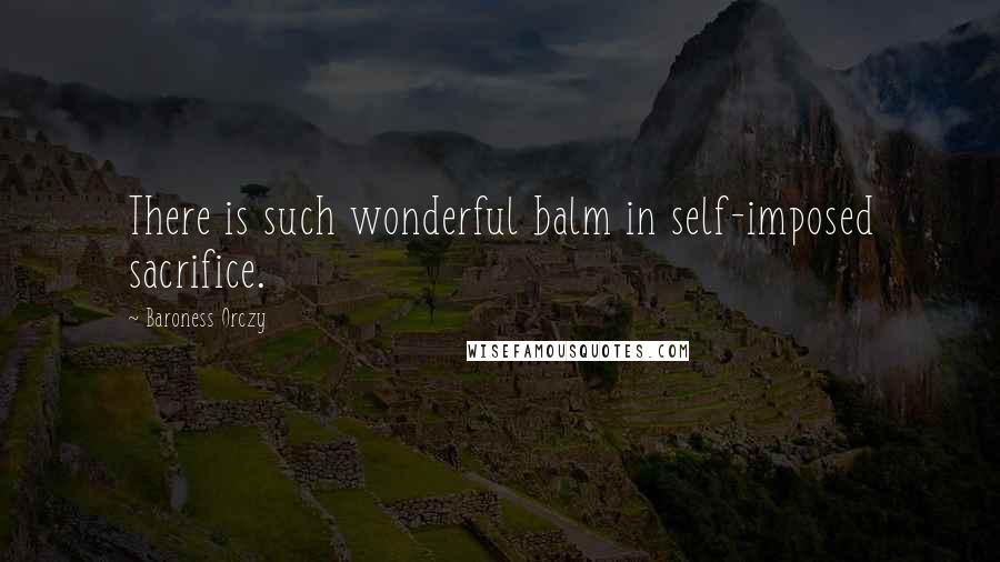 Baroness Orczy quotes: There is such wonderful balm in self-imposed sacrifice.