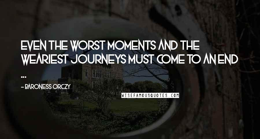 Baroness Orczy quotes: Even the worst moments and the weariest journeys must come to an end ...