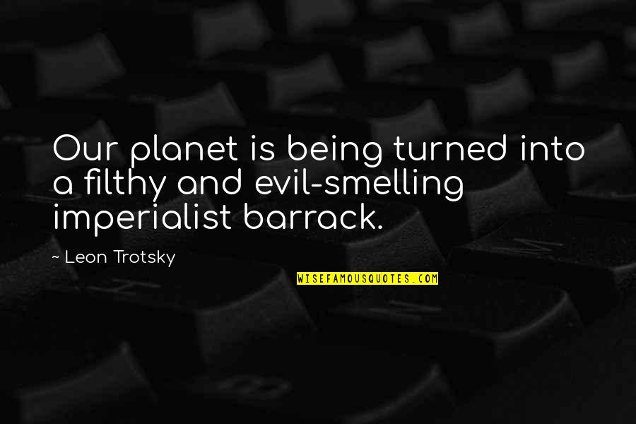 Barrack Quotes By Leon Trotsky: Our planet is being turned into a filthy