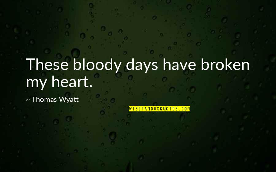 Barracus Quotes By Thomas Wyatt: These bloody days have broken my heart.