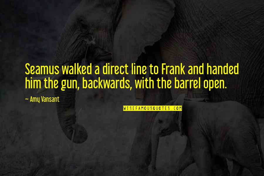 Barrel Of A Gun Quotes By Amy Vansant: Seamus walked a direct line to Frank and