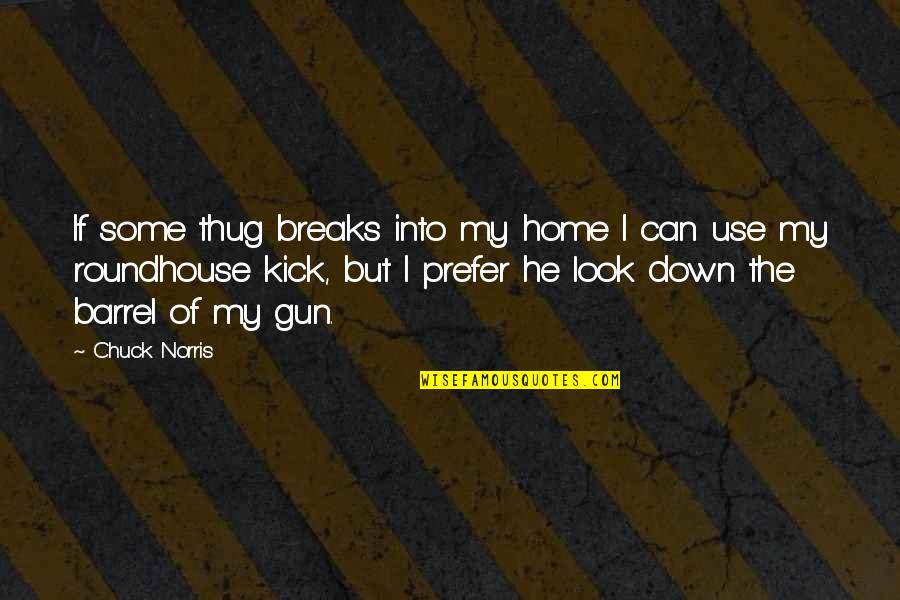 Barrel Of A Gun Quotes By Chuck Norris: If some thug breaks into my home I
