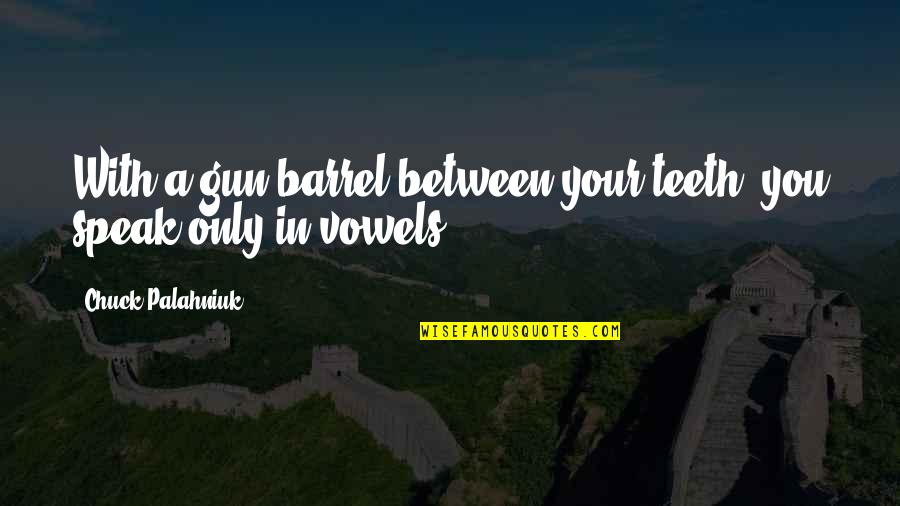 Barrel Of A Gun Quotes By Chuck Palahniuk: With a gun barrel between your teeth, you