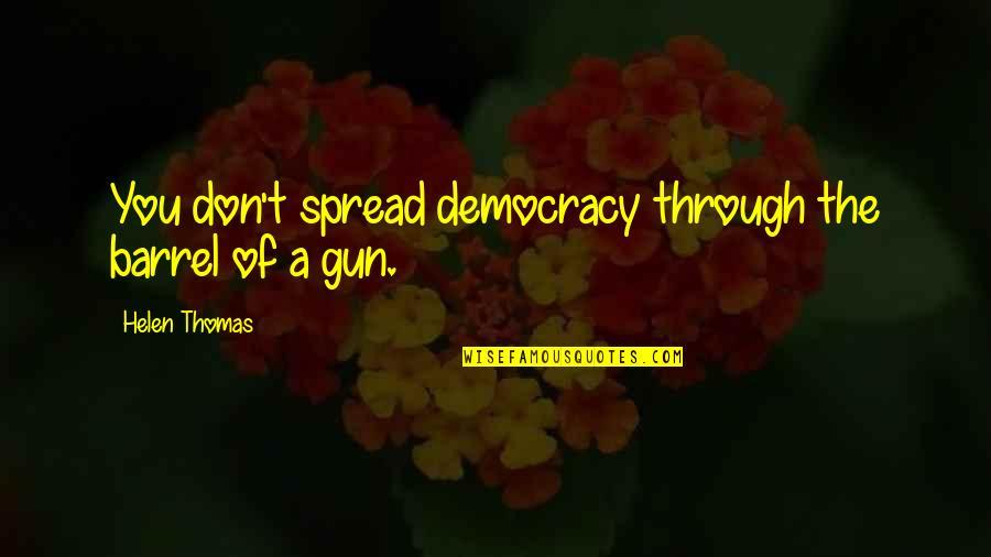 Barrel Of A Gun Quotes By Helen Thomas: You don't spread democracy through the barrel of