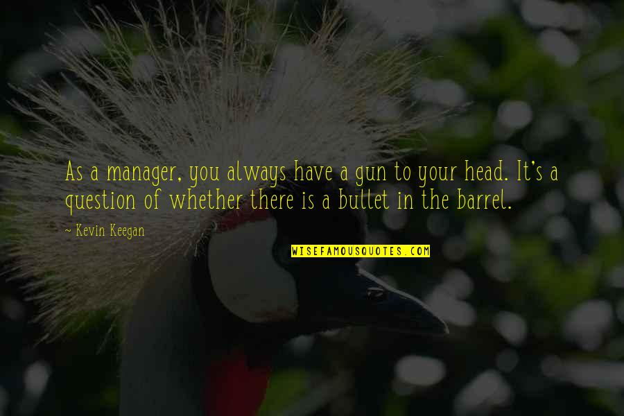 Barrel Of A Gun Quotes By Kevin Keegan: As a manager, you always have a gun