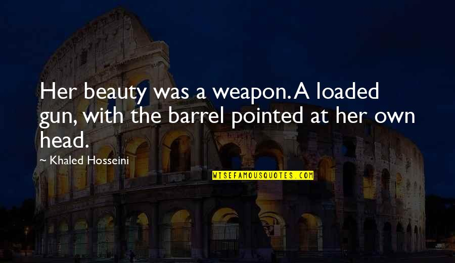 Barrel Of A Gun Quotes By Khaled Hosseini: Her beauty was a weapon. A loaded gun,