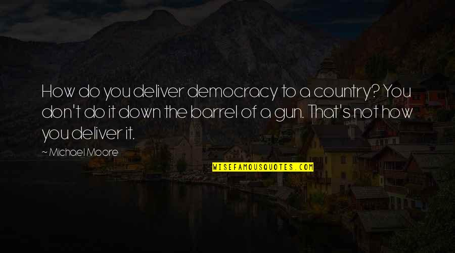 Barrel Of A Gun Quotes By Michael Moore: How do you deliver democracy to a country?