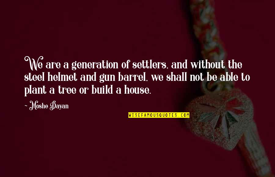 Barrel Of A Gun Quotes By Moshe Dayan: We are a generation of settlers, and without