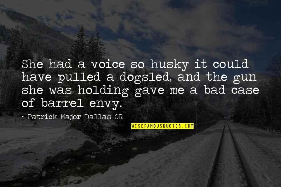 Barrel Of A Gun Quotes By Patrick Major Dallas OR: She had a voice so husky it could