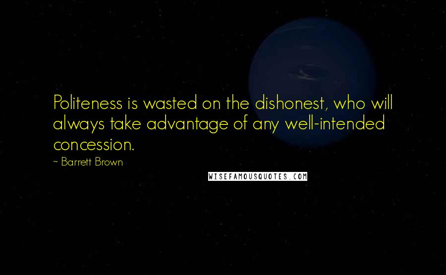 Barrett Brown quotes: Politeness is wasted on the dishonest, who will always take advantage of any well-intended concession.