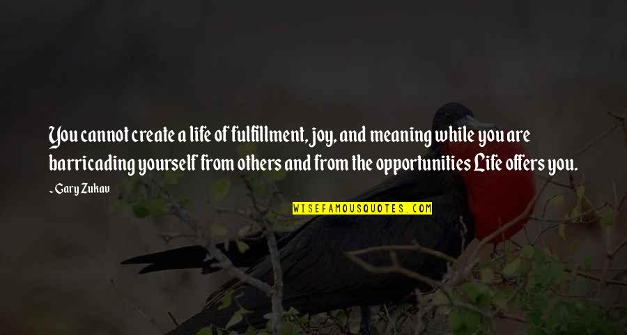 Barricading Quotes By Gary Zukav: You cannot create a life of fulfillment, joy,