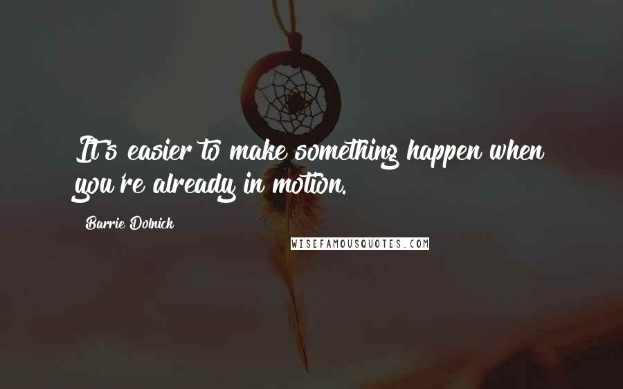 Barrie Dolnick quotes: It's easier to make something happen when you're already in motion.