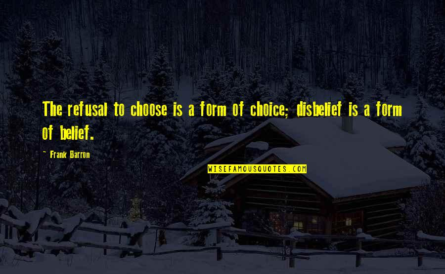 Barron Quotes By Frank Barron: The refusal to choose is a form of