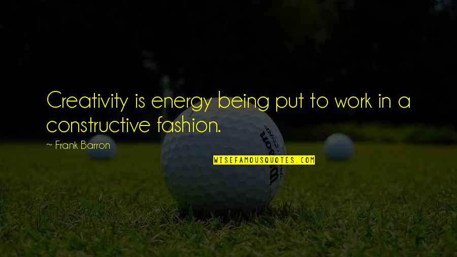 Barron Quotes By Frank Barron: Creativity is energy being put to work in