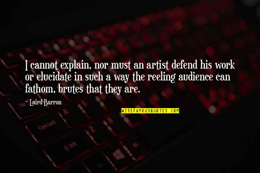 Barron Quotes By Laird Barron: I cannot explain, nor must an artist defend