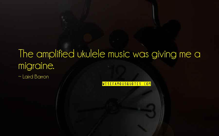 Barron Quotes By Laird Barron: The amplified ukulele music was giving me a