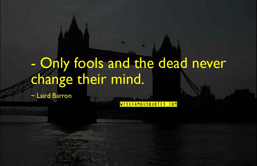 Barron Quotes By Laird Barron: - Only fools and the dead never change