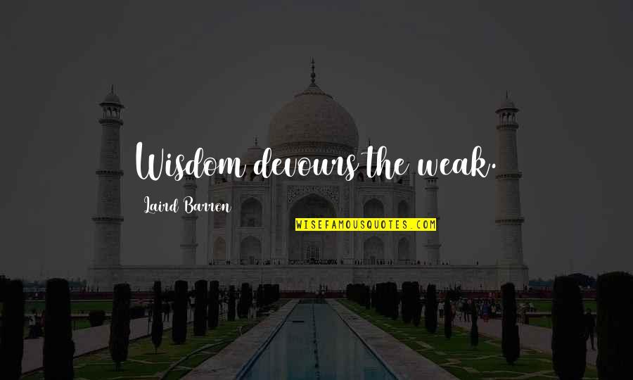 Barron Quotes By Laird Barron: Wisdom devours the weak.