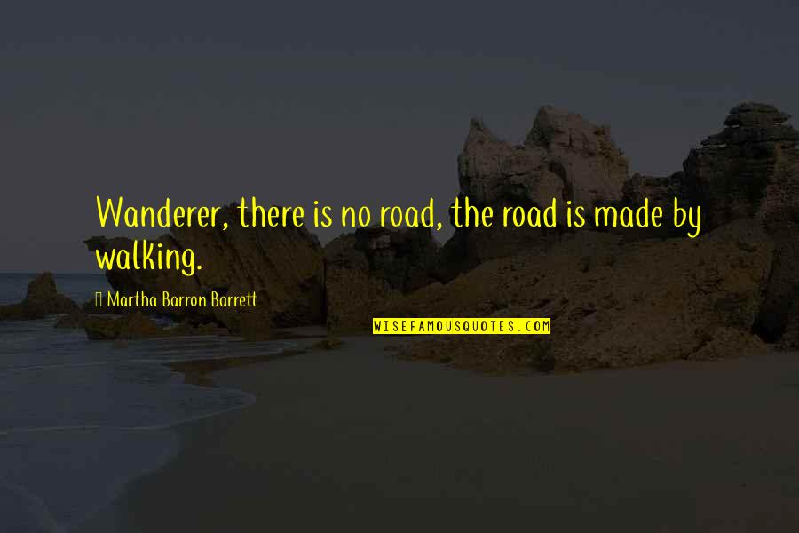 Barron Quotes By Martha Barron Barrett: Wanderer, there is no road, the road is