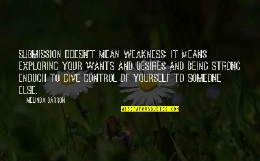 Barron Quotes By Melinda Barron: Submission doesn't mean weakness; it means exploring your