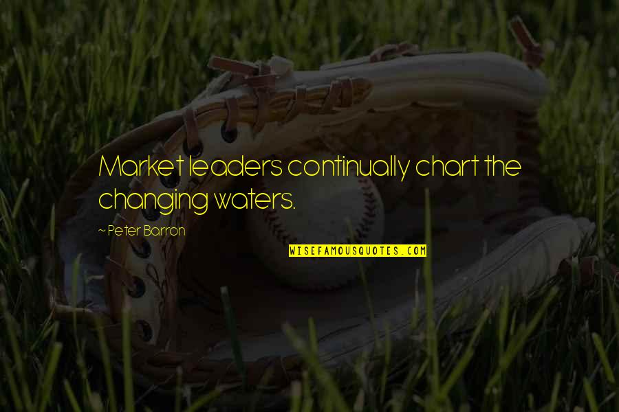 Barron Quotes By Peter Barron: Market leaders continually chart the changing waters.