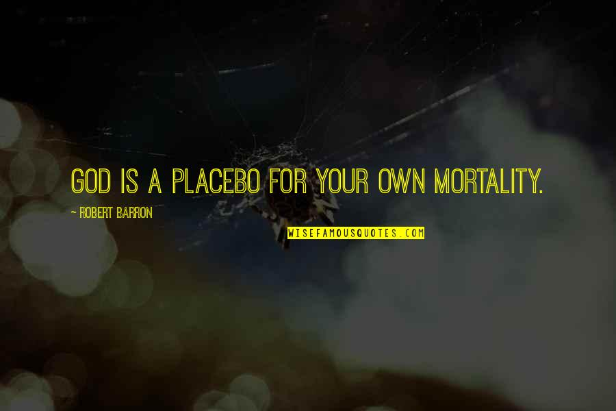 Barron Quotes By Robert Barron: God is a placebo for your own mortality.